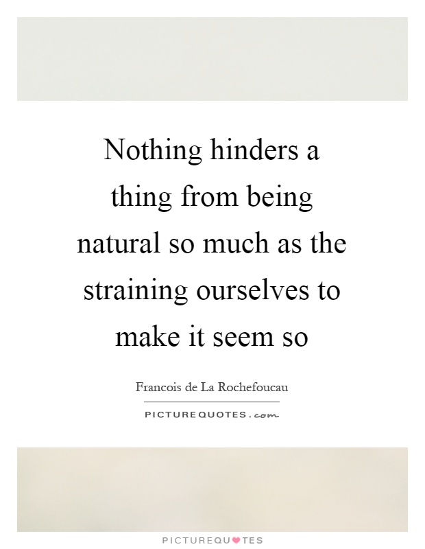 Nothing hinders a thing from being natural so much as the straining ourselves to make it seem so Picture Quote #1