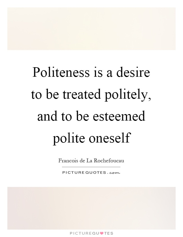 Politeness is a desire to be treated politely, and to be esteemed polite oneself Picture Quote #1