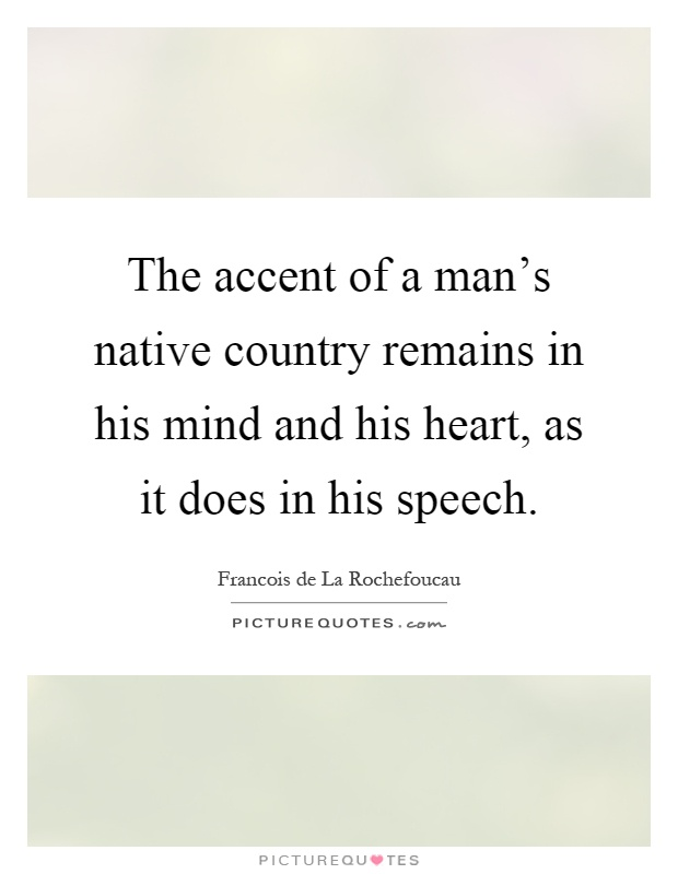 The accent of a man's native country remains in his mind and his heart, as it does in his speech Picture Quote #1