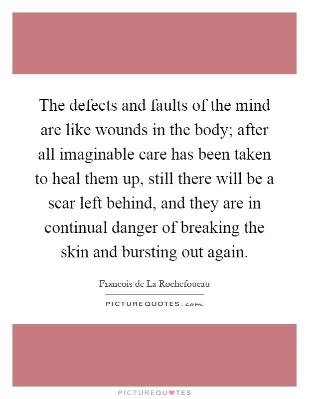 The defects and faults of the mind are like wounds in the body; after all imaginable care has been taken to heal them up, still there will be a scar left behind, and they are in continual danger of breaking the skin and bursting out again Picture Quote #1