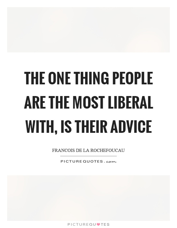 The one thing people are the most liberal with, is their advice Picture Quote #1