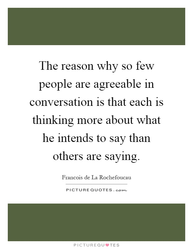 The reason why so few people are agreeable in conversation is that each is thinking more about what he intends to say than others are saying Picture Quote #1