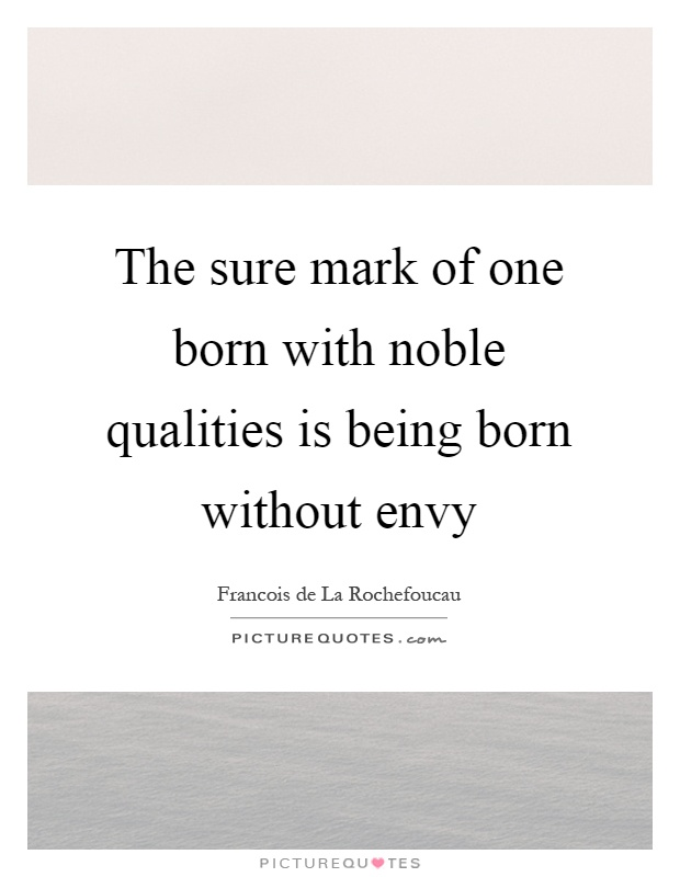 The sure mark of one born with noble qualities is being born without envy Picture Quote #1
