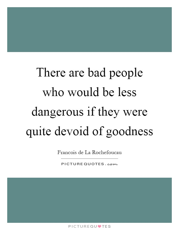 There are bad people who would be less dangerous if they were quite devoid of goodness Picture Quote #1