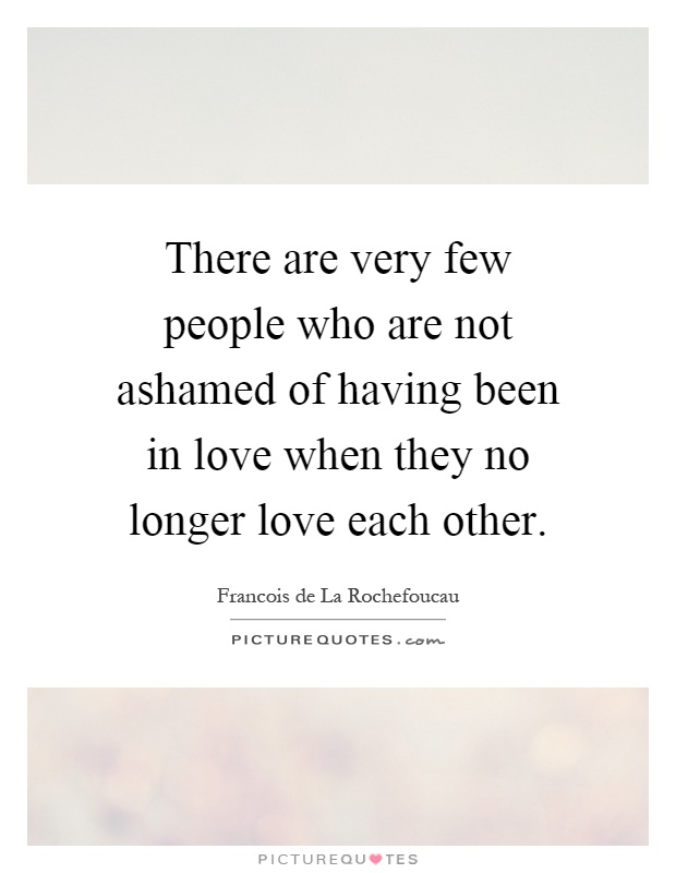 There are very few people who are not ashamed of having been in love when they no longer love each other Picture Quote #1