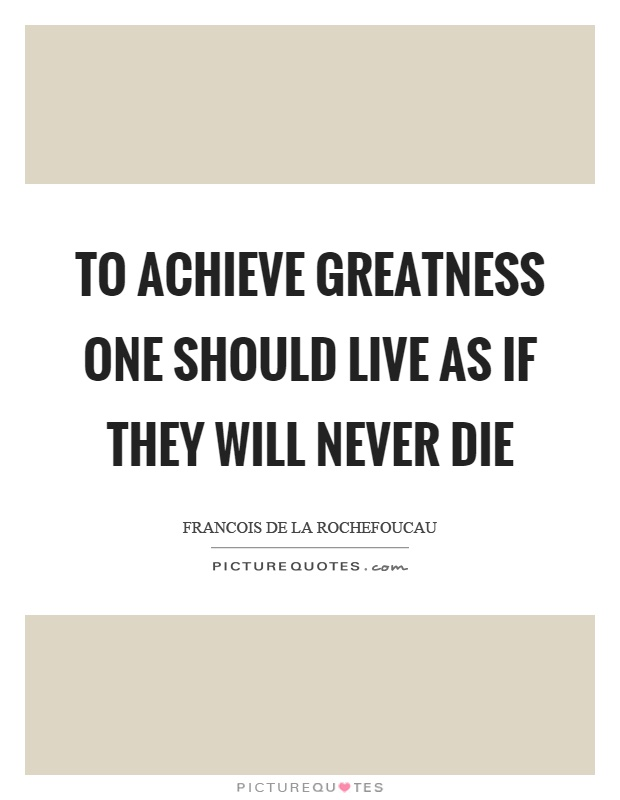 To achieve greatness one should live as if they will never die Picture Quote #1