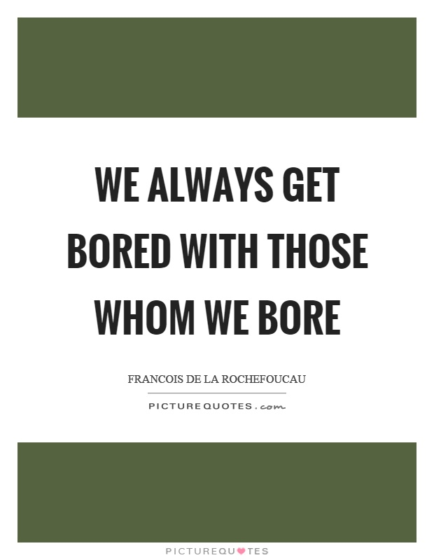 We always get bored with those whom we bore Picture Quote #1