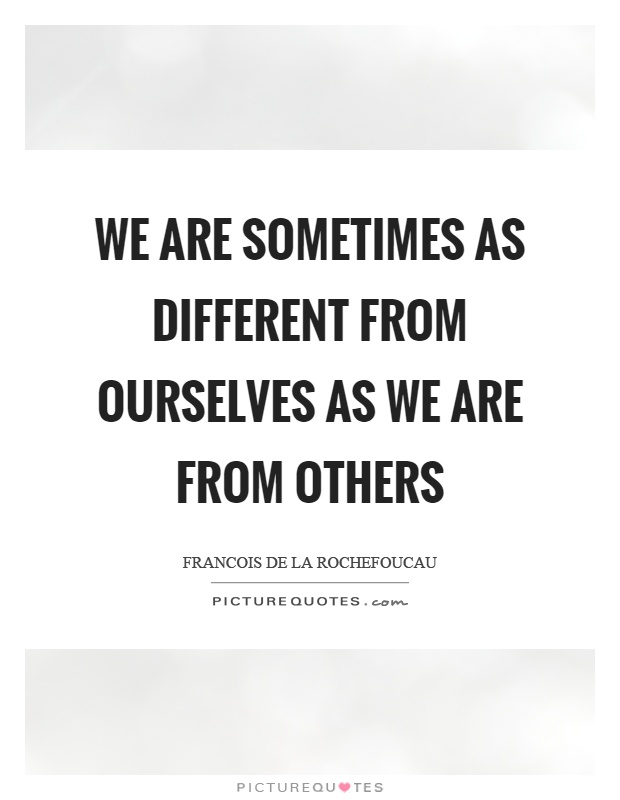 We are sometimes as different from ourselves as we are from others Picture Quote #1
