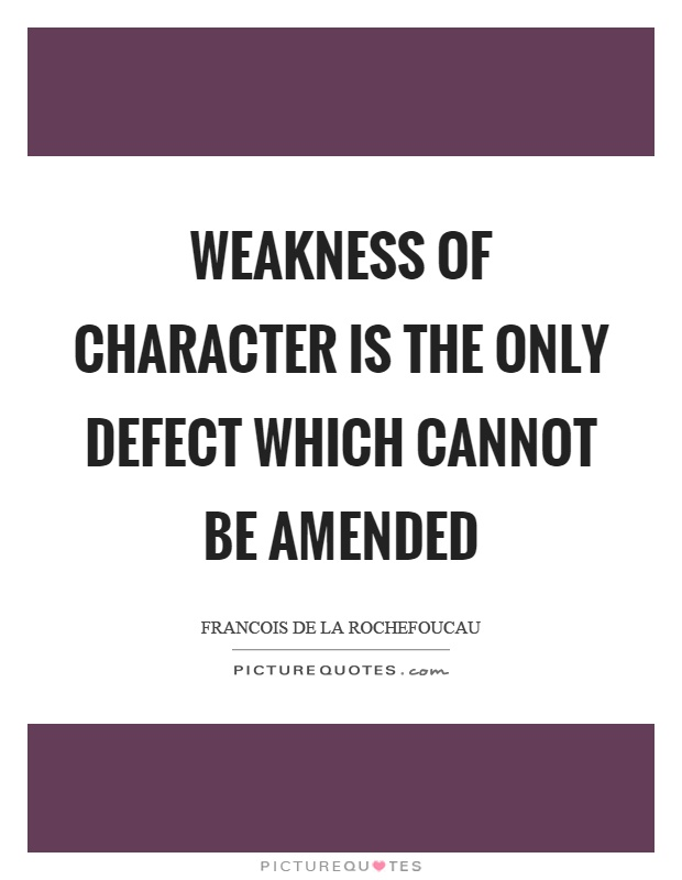 Weakness of character is the only defect which cannot be amended Picture Quote #1