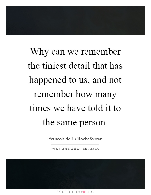 Why can we remember the tiniest detail that has happened to us, and not remember how many times we have told it to the same person Picture Quote #1