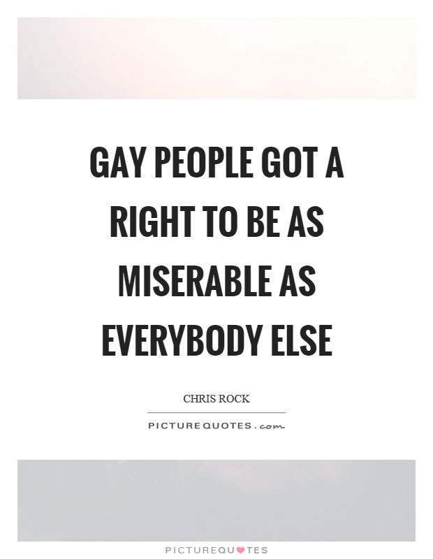 Gay people got a right to be as miserable as everybody else Picture Quote #1