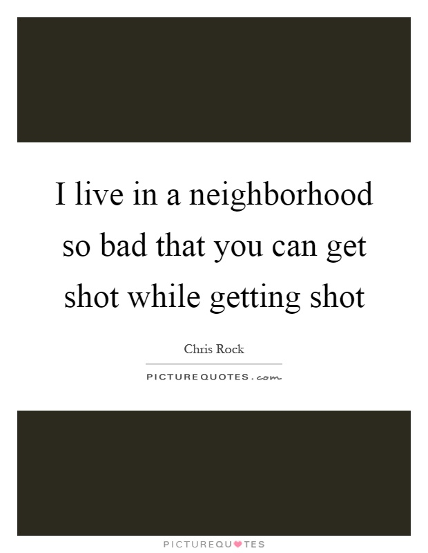 I live in a neighborhood so bad that you can get shot while getting shot Picture Quote #1