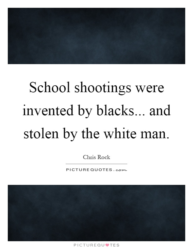 School shootings were invented by blacks... and stolen by the white man Picture Quote #1
