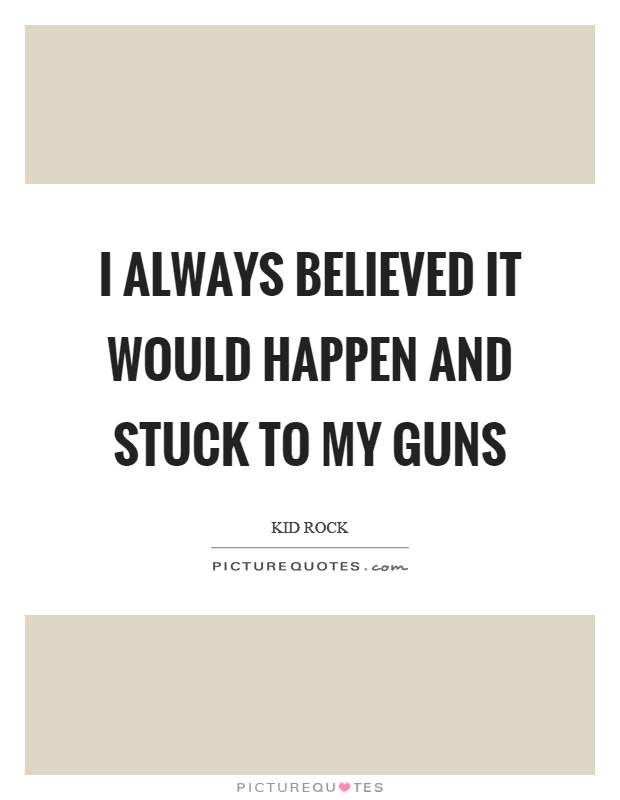 I always believed it would happen and stuck to my guns Picture Quote #1
