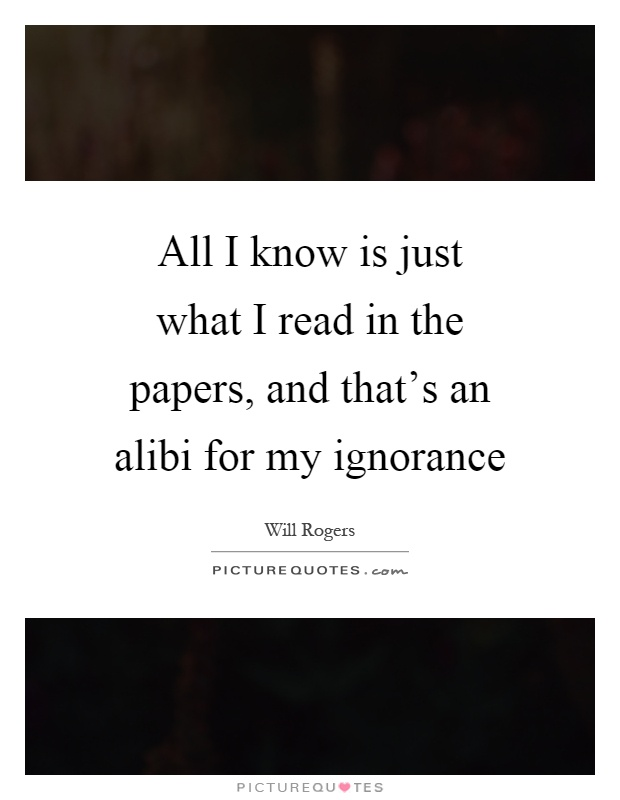 All I know is just what I read in the papers, and that's an alibi for my ignorance Picture Quote #1
