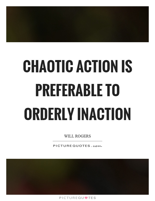 Chaotic action is preferable to orderly inaction Picture Quote #1