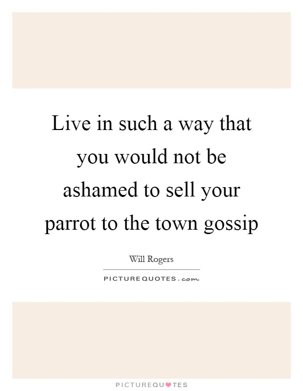 Live in such a way that you would not be ashamed to sell your parrot to the town gossip Picture Quote #1