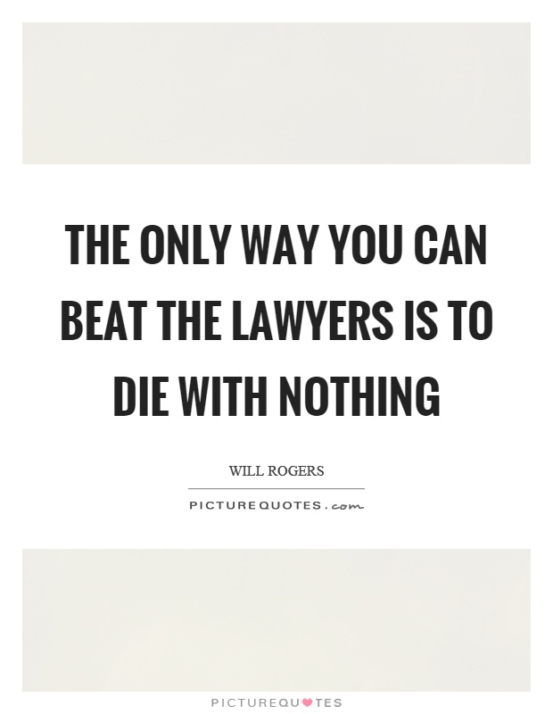 The only way you can beat the lawyers is to die with nothing Picture Quote #1