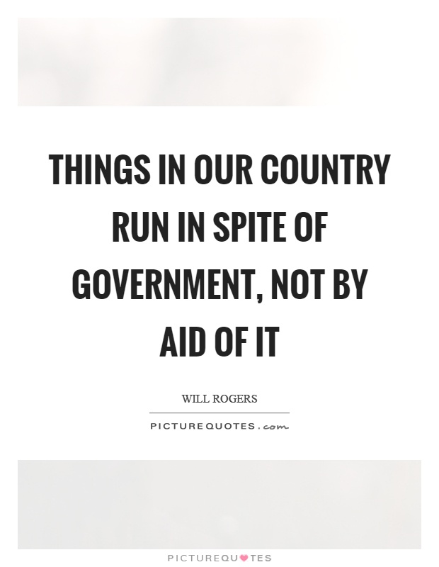 Things in our country run in spite of government, not by aid of it Picture Quote #1