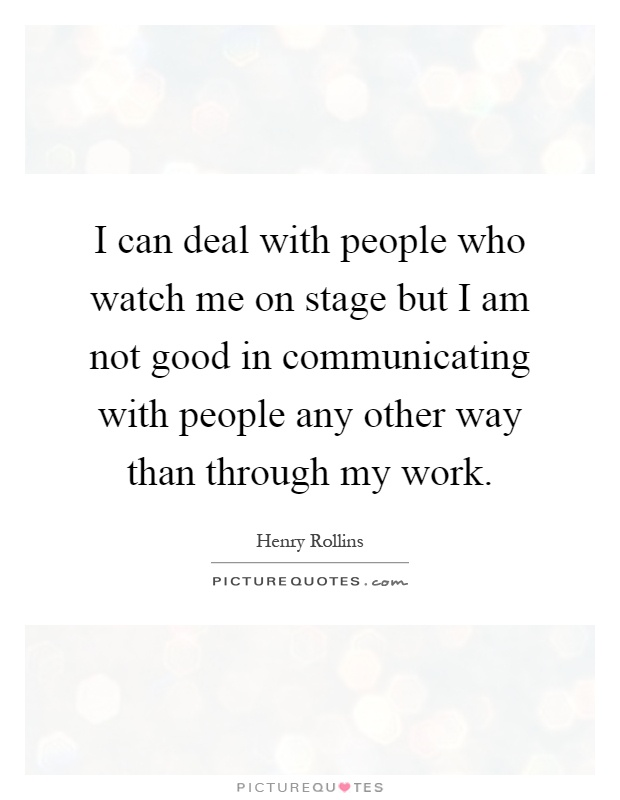 I can deal with people who watch me on stage but I am not good in communicating with people any other way than through my work Picture Quote #1