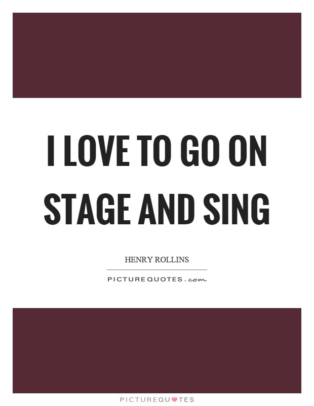 I love to go on stage and sing Picture Quote #1
