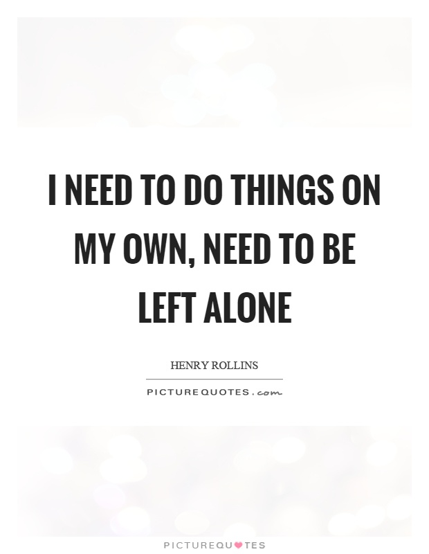 I need to do things on my own, need to be left alone Picture Quote #1