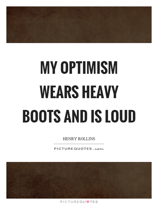 My optimism wears heavy boots and is loud Picture Quote #1
