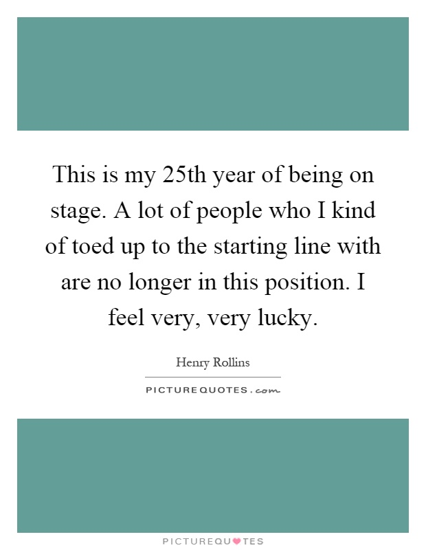 This is my 25th year of being on stage. A lot of people who I kind of toed up to the starting line with are no longer in this position. I feel very, very lucky Picture Quote #1