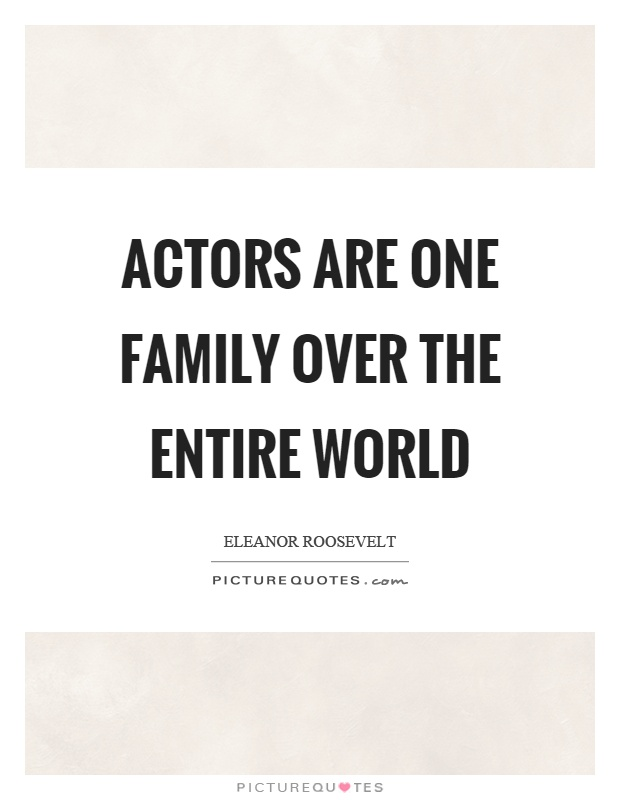 Actors are one family over the entire world Picture Quote #1