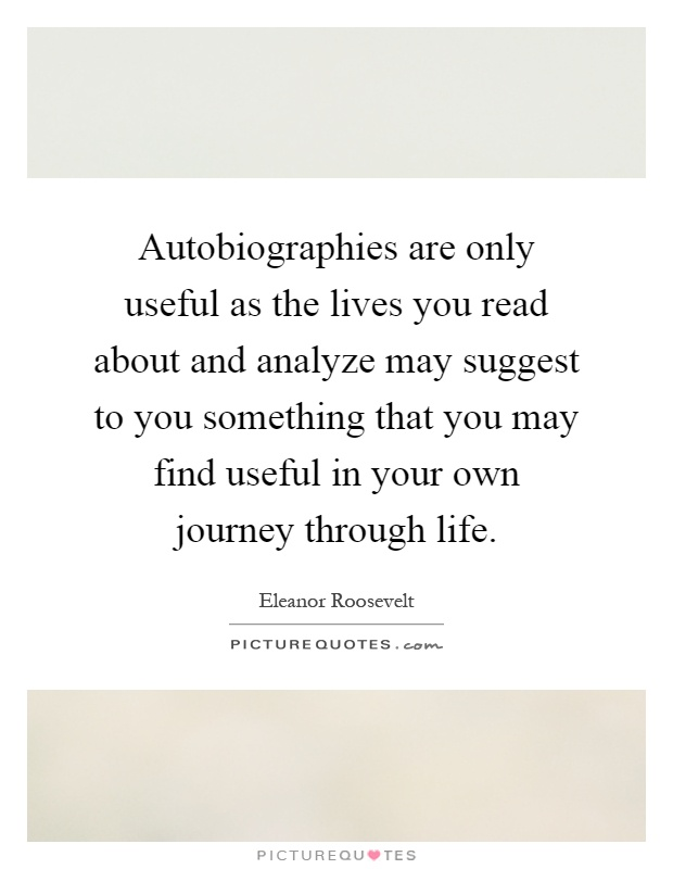 Autobiographies are only useful as the lives you read about and analyze may suggest to you something that you may find useful in your own journey through life Picture Quote #1