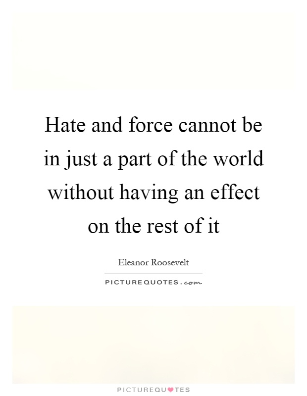 Hate and force cannot be in just a part of the world without having an effect on the rest of it Picture Quote #1