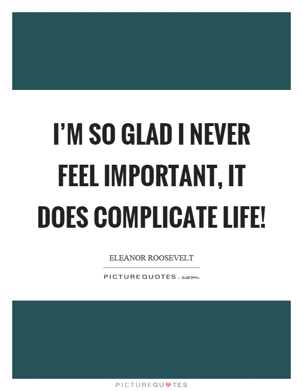 I'm so glad I never feel important, it does complicate life! Picture Quote #1