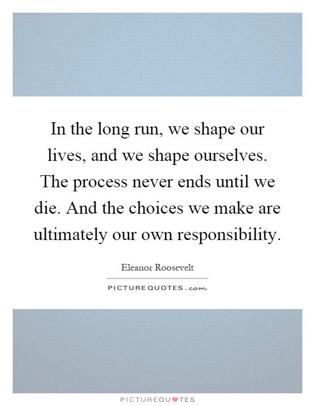 In the long run, we shape our lives, and we shape ourselves. The process never ends until we die. And the choices we make are ultimately our own responsibility Picture Quote #1