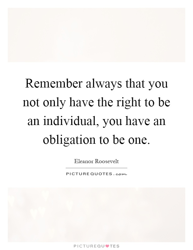 Remember always that you not only have the right to be an individual, you have an obligation to be one Picture Quote #1