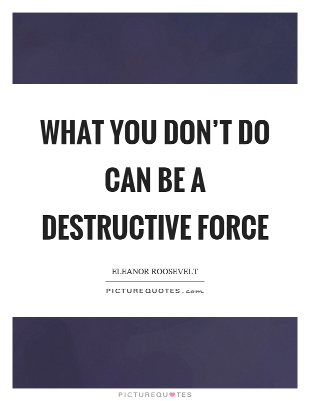 What you don't do can be a destructive force Picture Quote #1
