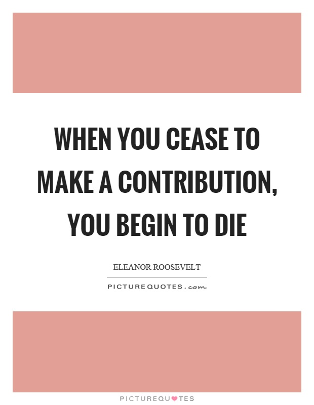 When you cease to make a contribution, you begin to die Picture Quote #1