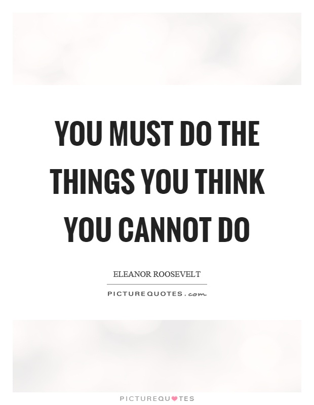You must do the things you think you cannot do Picture Quote #1