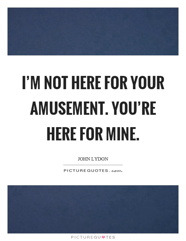 I'm not here for your amusement. You're here for mine Picture Quote #1
