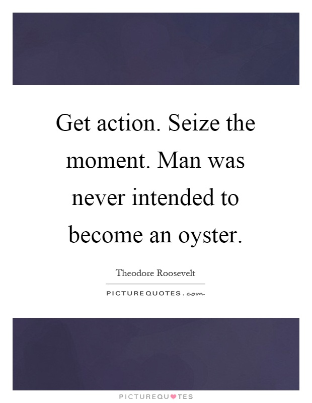 Get action. Seize the moment. Man was never intended to become an oyster Picture Quote #1