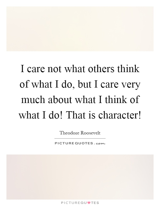 I care not what others think of what I do, but I care very much about what I think of what I do! That is character! Picture Quote #1