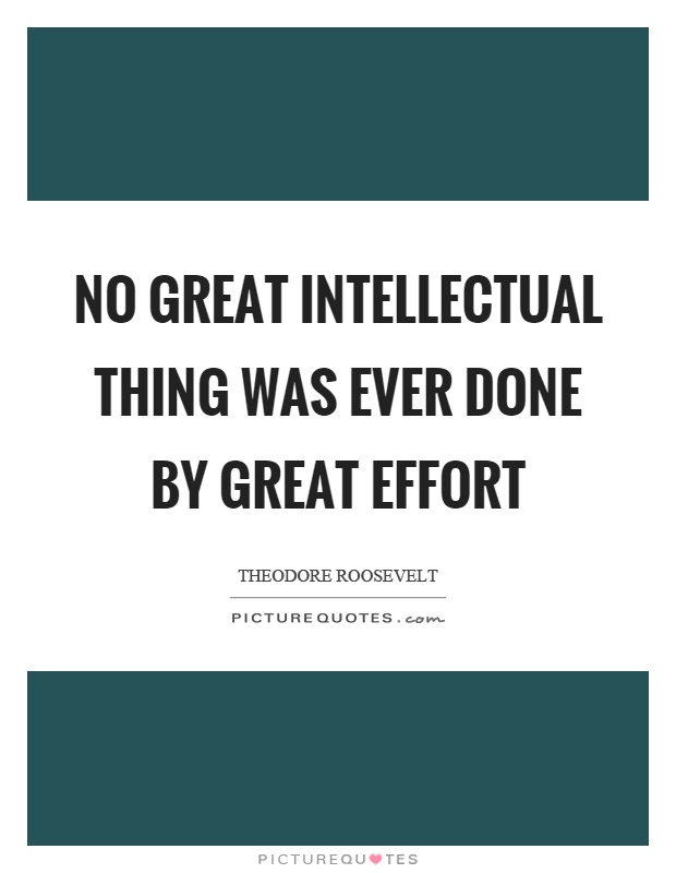 No great intellectual thing was ever done by great effort Picture Quote #1