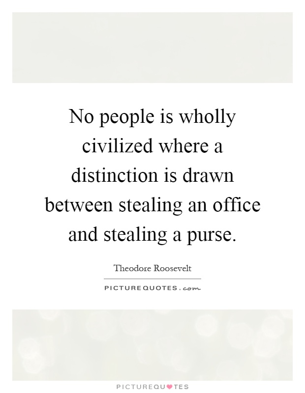 No people is wholly civilized where a distinction is drawn between stealing an office and stealing a purse Picture Quote #1