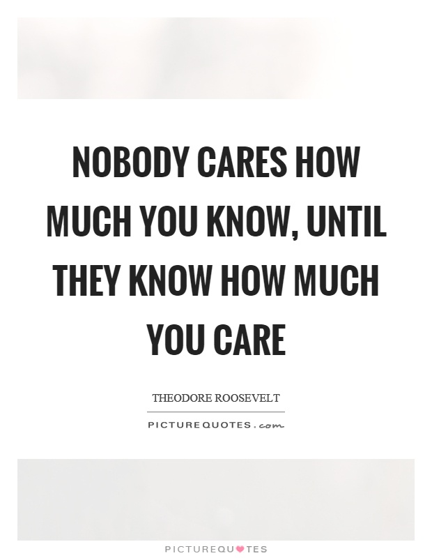 Nobody cares how much you know, until they know how much you care Picture Quote #1
