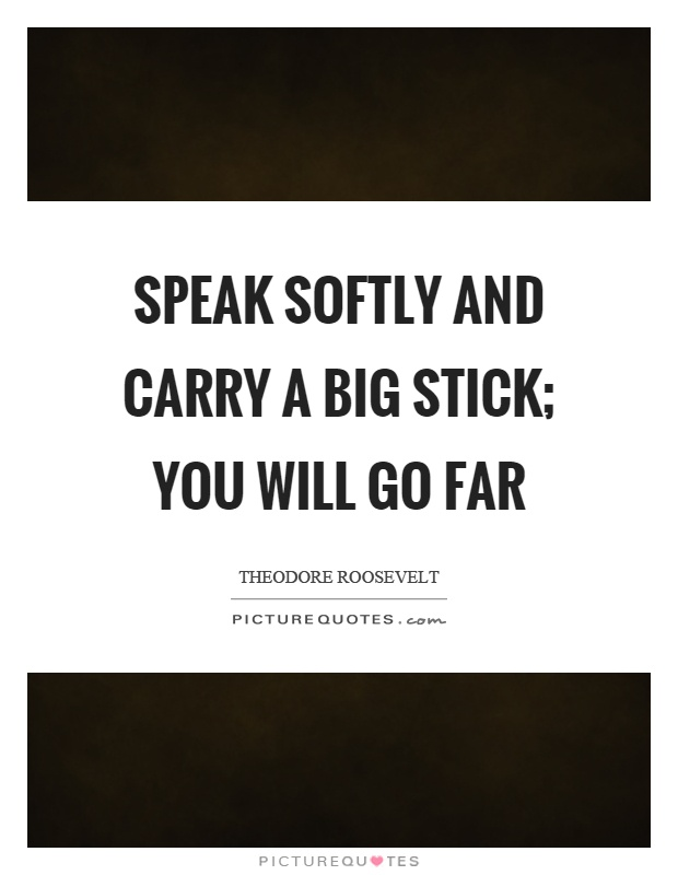 Speak softly and carry a big stick; you will go far Picture Quote #1