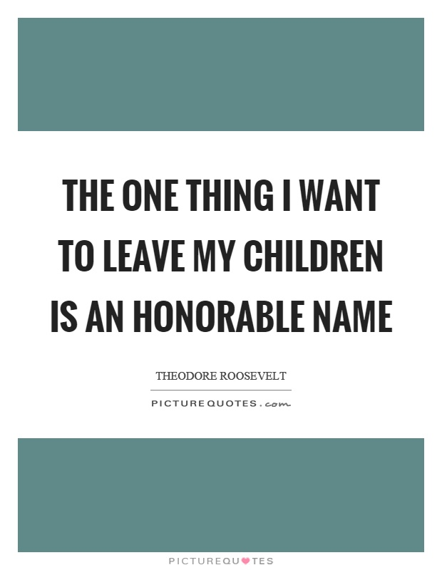 The one thing I want to leave my children is an honorable name Picture Quote #1