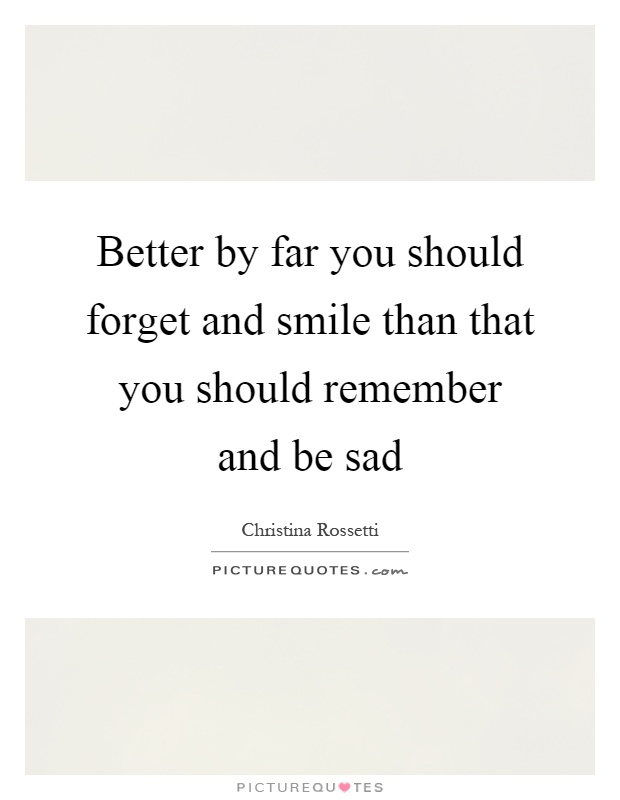 Better by far you should forget and smile than that you should remember and be sad Picture Quote #1
