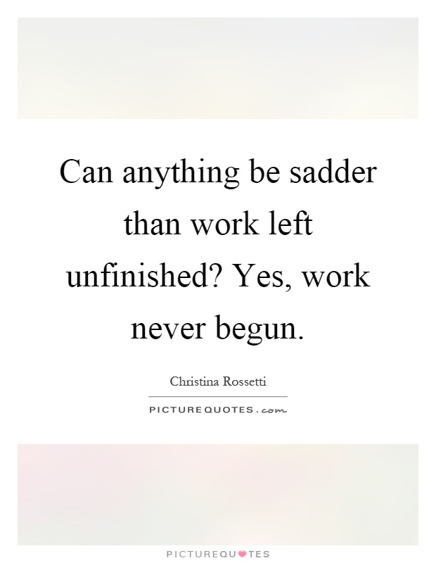 Can anything be sadder than work left unfinished? Yes, work never begun Picture Quote #1
