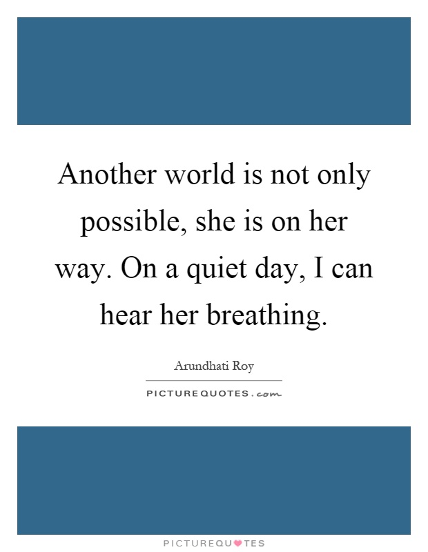 Another world is not only possible, she is on her way. On a quiet day, I can hear her breathing Picture Quote #1