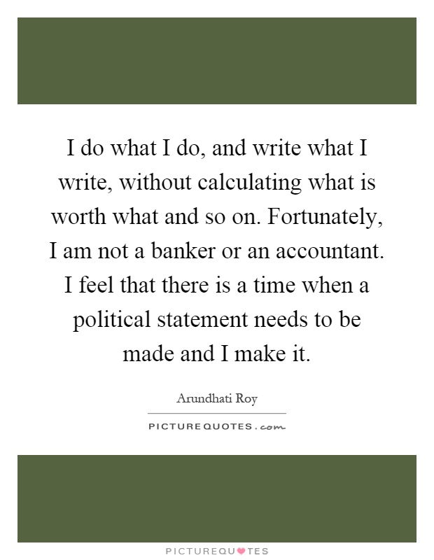 I do what I do, and write what I write, without calculating what is worth what and so on. Fortunately, I am not a banker or an accountant. I feel that there is a time when a political statement needs to be made and I make it Picture Quote #1