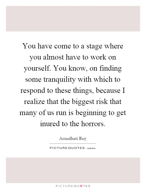 You have come to a stage where you almost have to work on yourself. You know, on finding some tranquility with which to respond to these things, because I realize that the biggest risk that many of us run is beginning to get inured to the horrors Picture Quote #1